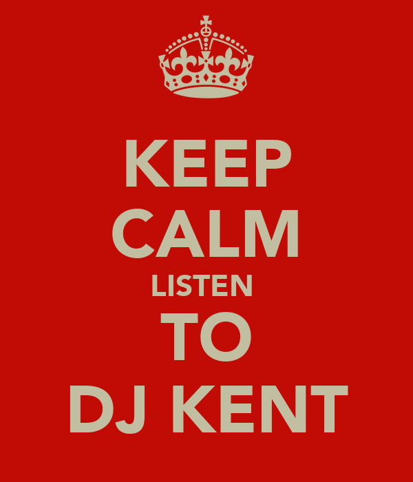 KEEP CALM LISTEN  TO DJ KENT