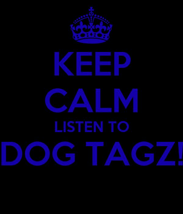 KEEP CALM LISTEN TO DOG TAGZ!