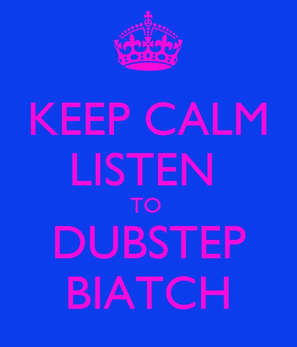 KEEP CALM LISTEN  TO  DUBSTEP BIATCH
