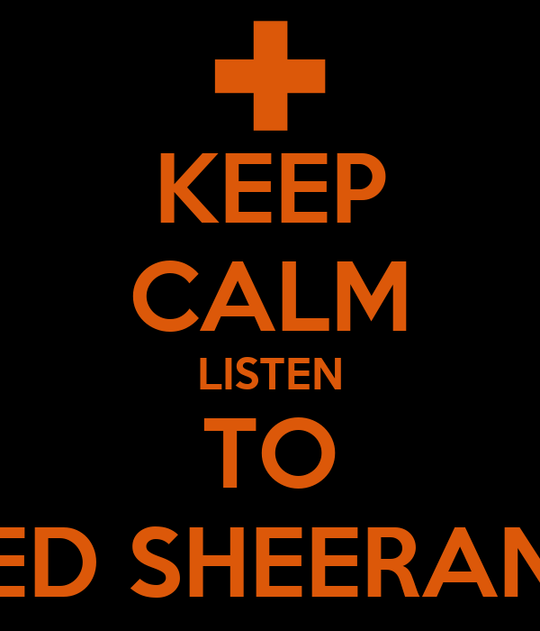 KEEP CALM LISTEN TO ED SHEERAN