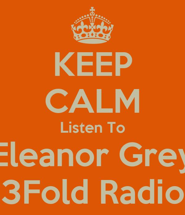 KEEP CALM Listen To Eleanor Grey 3Fold Radio