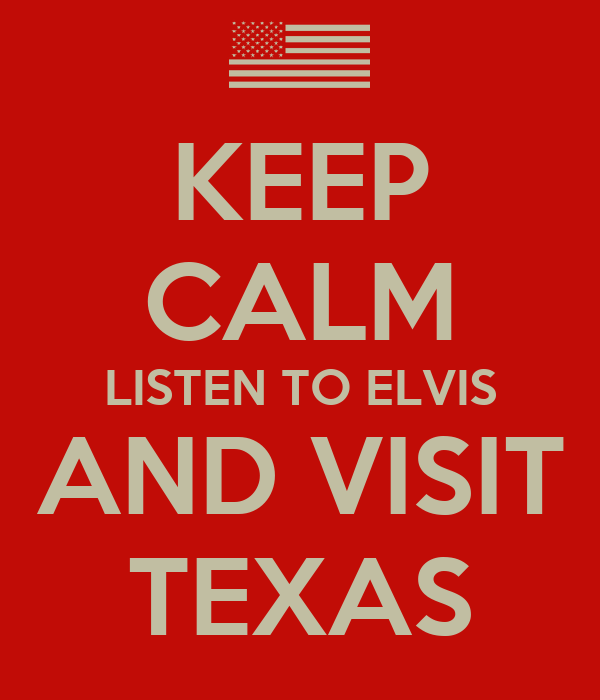 KEEP CALM LISTEN TO ELVIS AND VISIT TEXAS