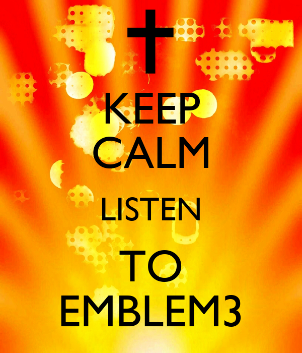 KEEP CALM LISTEN TO EMBLEM3