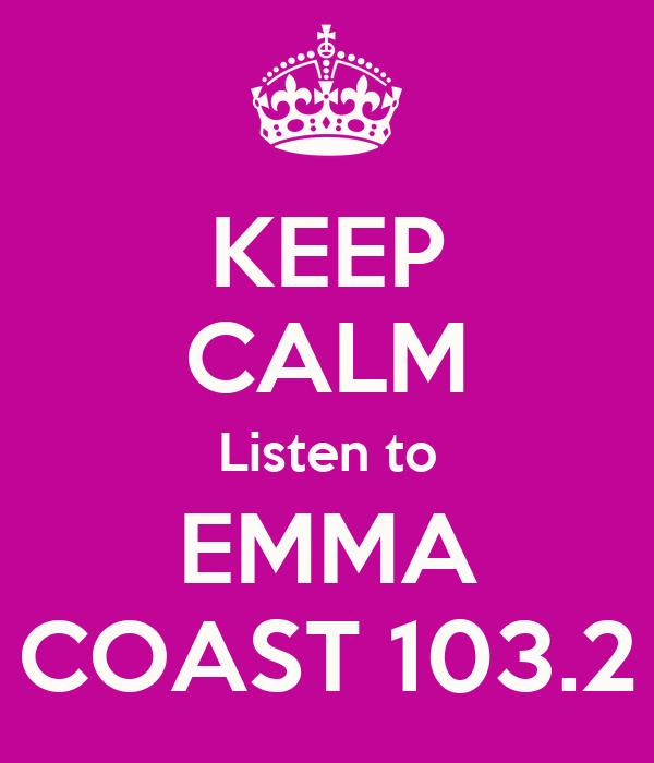 KEEP CALM Listen to EMMA COAST 103.2