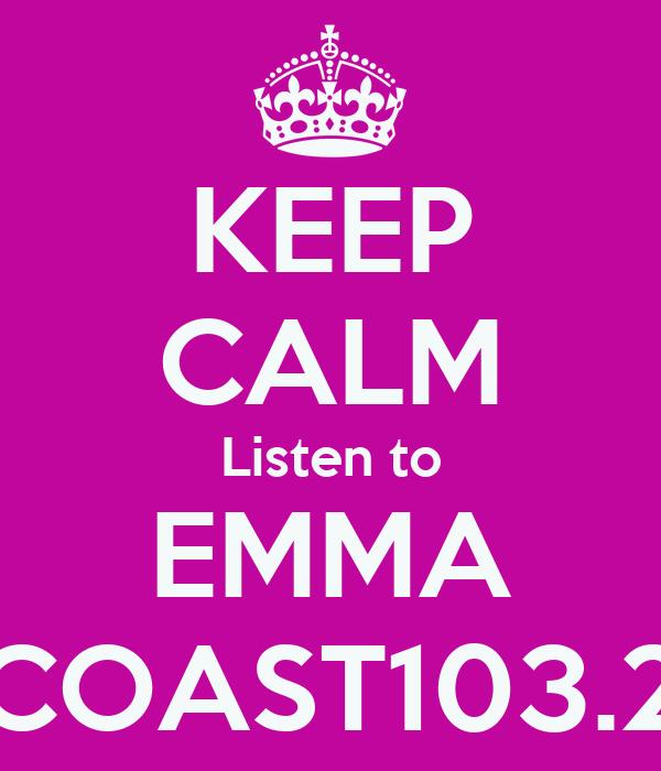 KEEP CALM Listen to EMMA COAST103.2