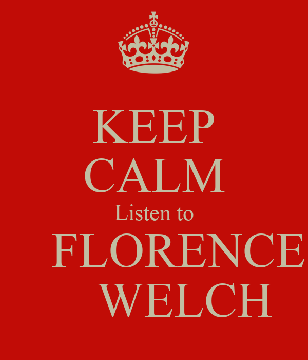 KEEP CALM Listen to      FLORENCE        WELCH