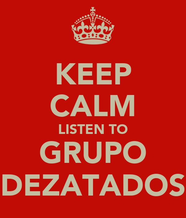 KEEP CALM LISTEN TO GRUPO DEZATADOS