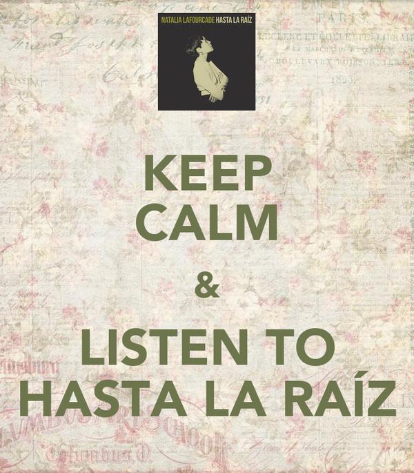 KEEP CALM & LISTEN TO HASTA LA RAÍZ