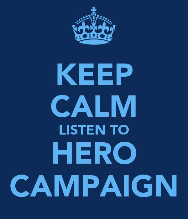 KEEP CALM LISTEN TO HERO CAMPAIGN
