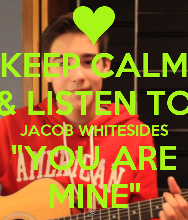 "KEEP CALM & LISTEN TO JACOB WHITESIDES ""YOU ARE MINE"""