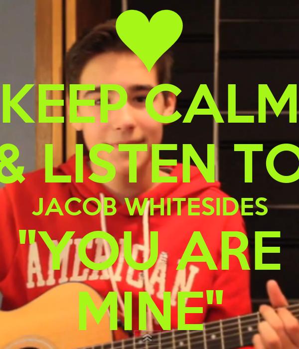 """KEEP CALM & LISTEN TO JACOB WHITESIDES """"YOU ARE MINE"""""""