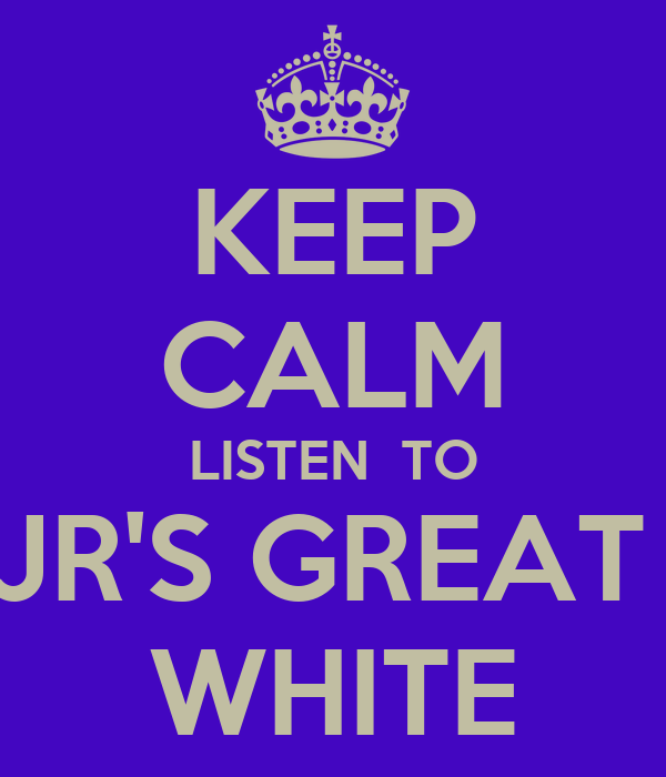 KEEP CALM LISTEN  TO JR'S GREAT  WHITE