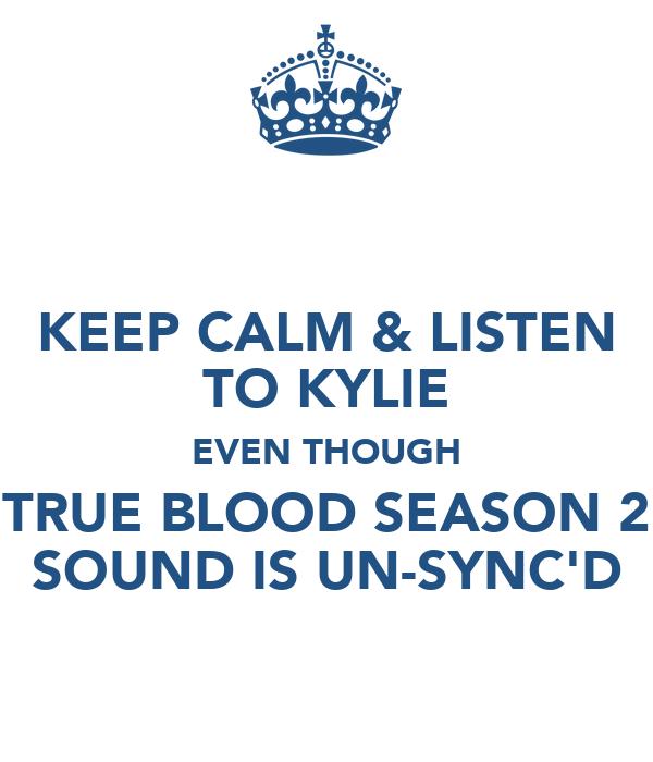 KEEP CALM & LISTEN TO KYLIE EVEN THOUGH TRUE BLOOD SEASON 2 SOUND IS UN-SYNC'D