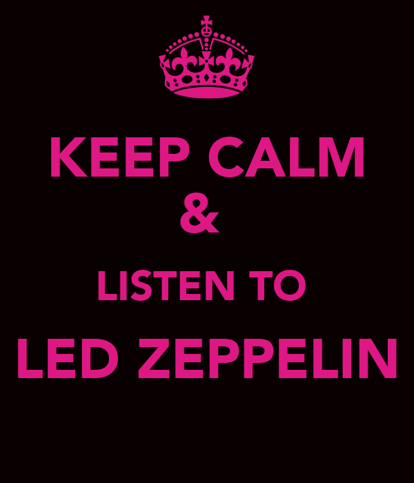 KEEP CALM &  LISTEN TO  LED ZEPPELIN