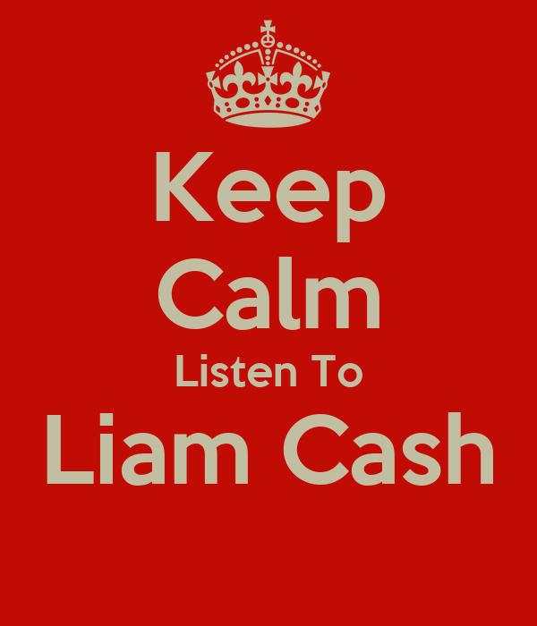 Keep Calm Listen To Liam Cash