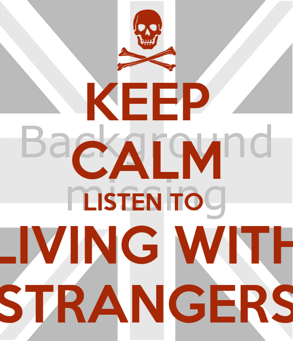 KEEP CALM LISTEN TO  LIVING WITH STRANGERS
