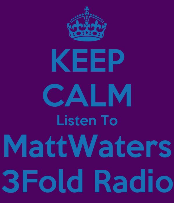 KEEP CALM Listen To MattWaters 3Fold Radio