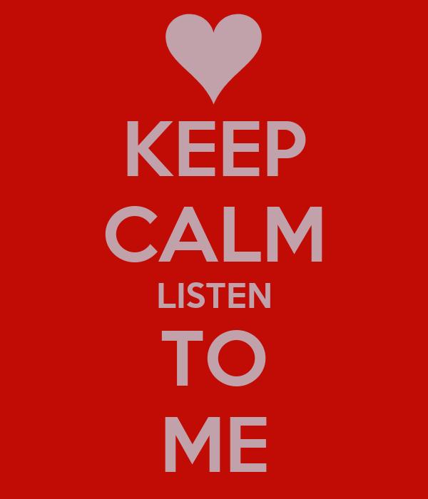 KEEP CALM LISTEN TO ME