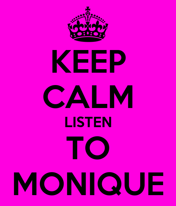 KEEP CALM LISTEN TO MONIQUE