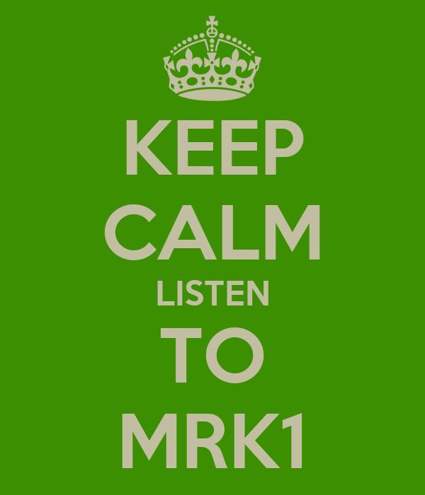 KEEP CALM LISTEN TO MRK1