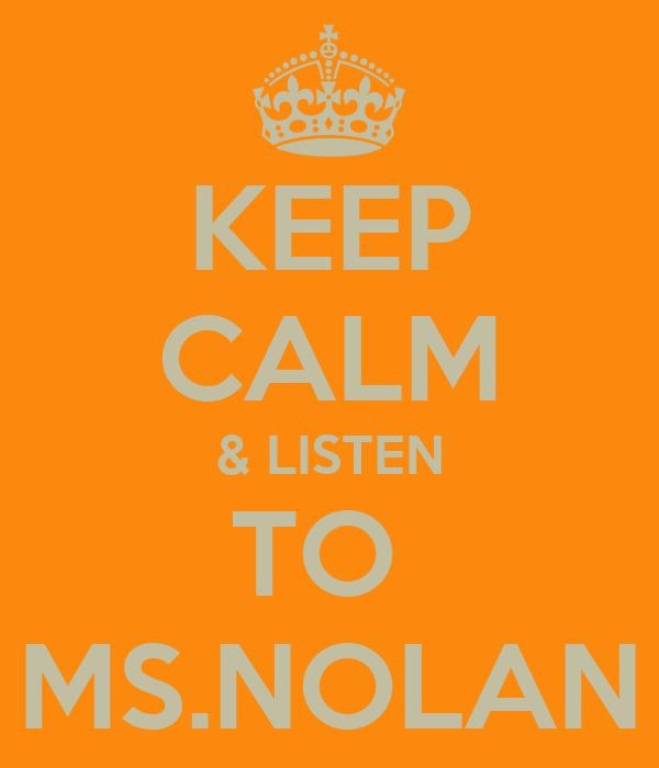 KEEP CALM & LISTEN TO  MS.NOLAN
