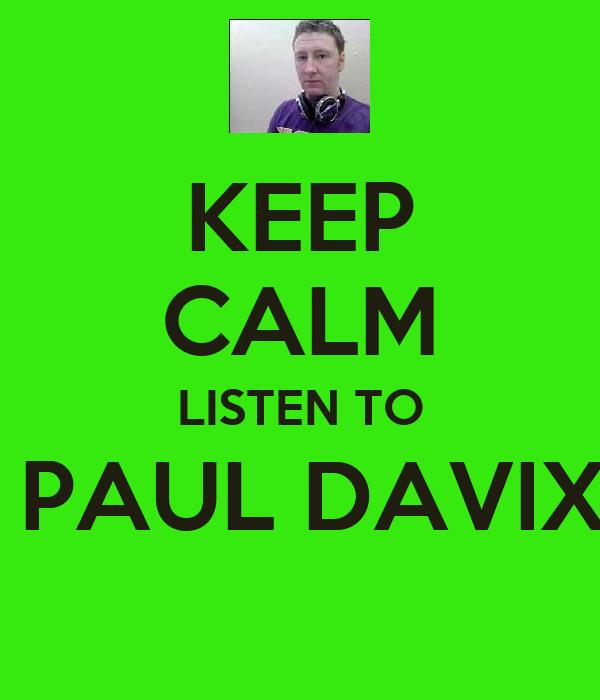 KEEP CALM LISTEN TO  PAUL DAVIX
