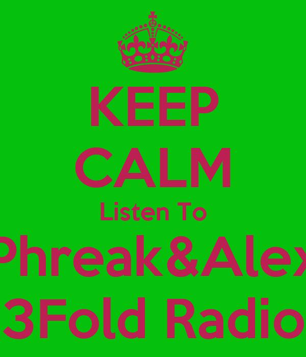 KEEP CALM Listen To Phreak&Alex 3Fold Radio
