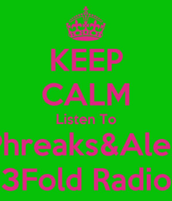 KEEP CALM Listen To Phreaks&Alex 3Fold Radio