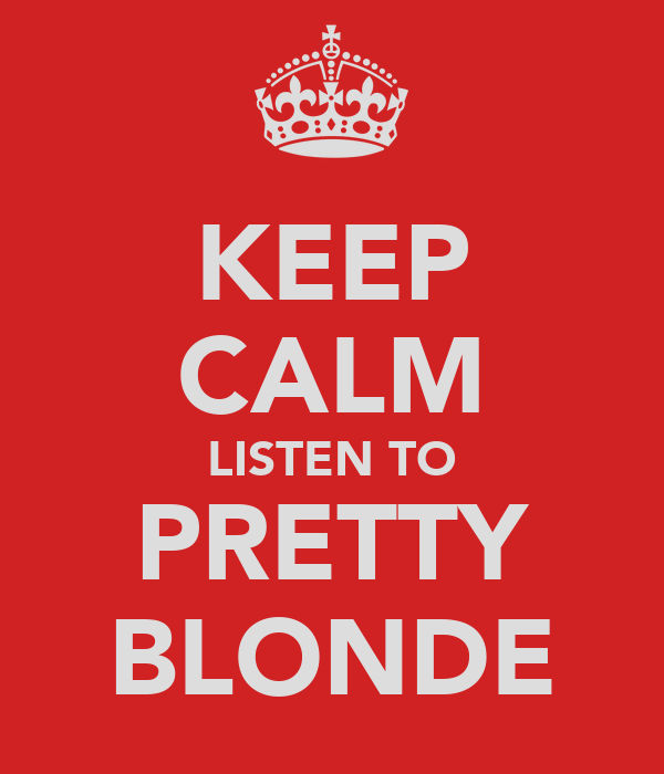 KEEP CALM LISTEN TO PRETTY BLONDE