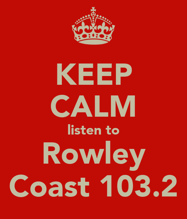 KEEP CALM listen to Rowley Coast 103.2