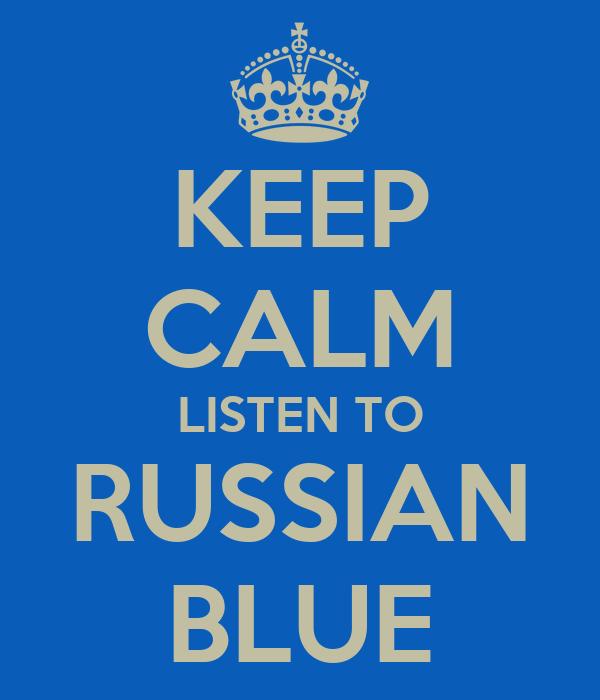 KEEP CALM LISTEN TO RUSSIAN BLUE