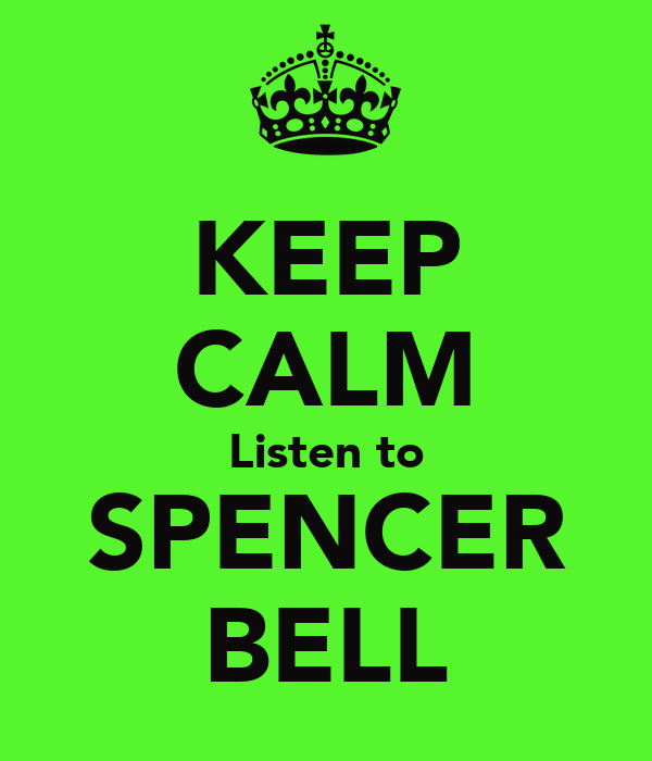 KEEP CALM Listen to SPENCER BELL