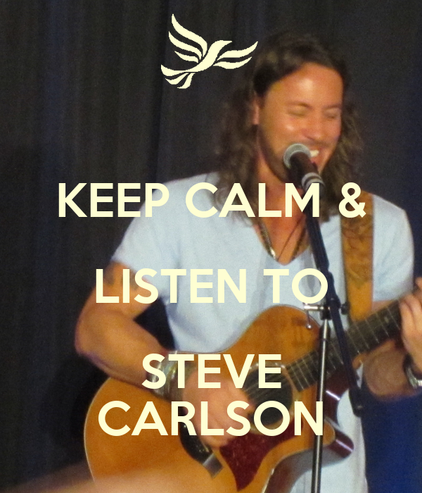 KEEP CALM & LISTEN TO STEVE CARLSON