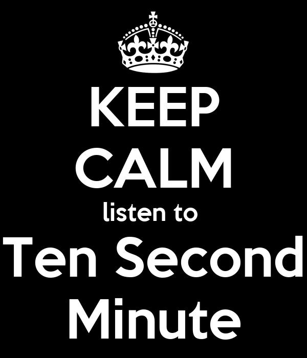 KEEP CALM listen to  Ten Second Minute