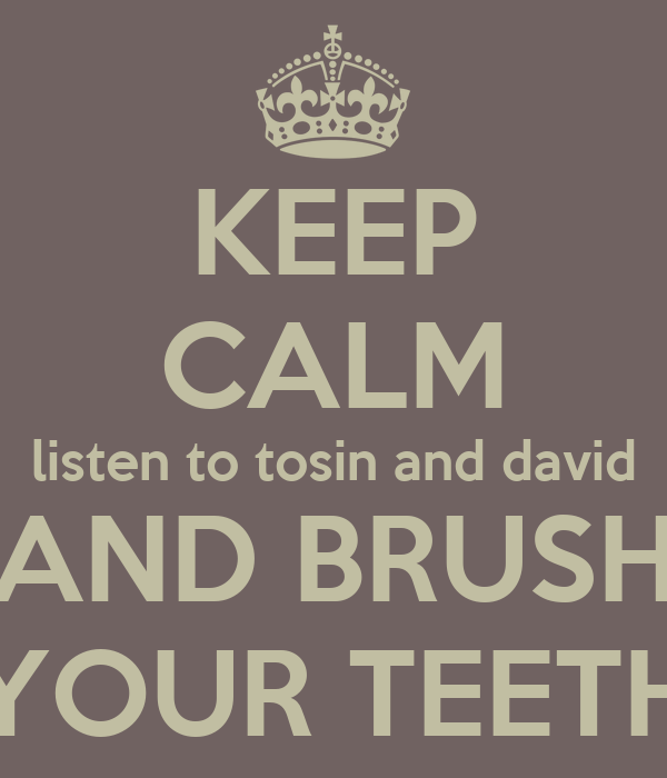 KEEP CALM listen to tosin and david AND BRUSH YOUR TEETH