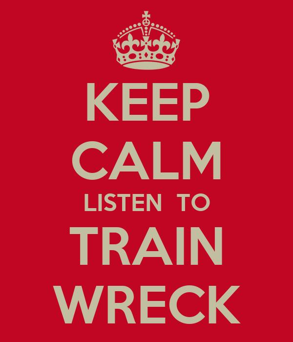 KEEP CALM LISTEN  TO TRAIN WRECK