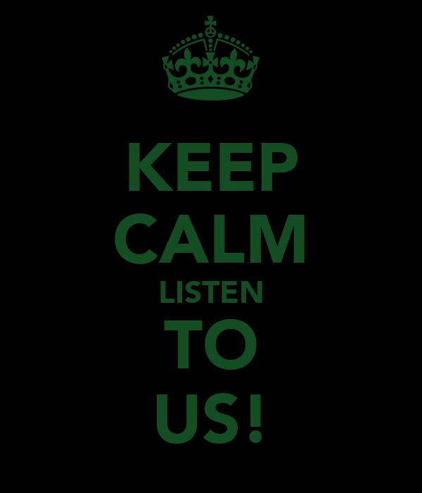 KEEP CALM LISTEN TO US!