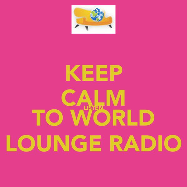 KEEP CALM LISTEN TO WORLD LOUNGE RADIO