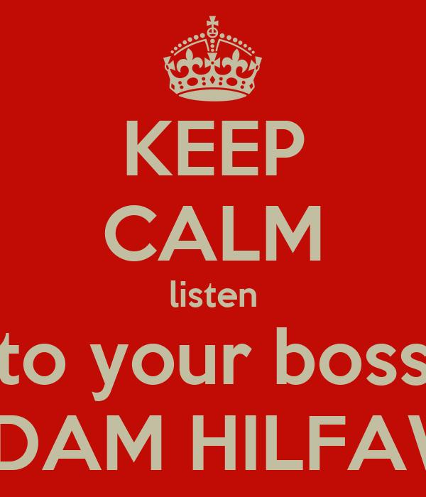KEEP CALM listen to your boss ADAM HILFAWI