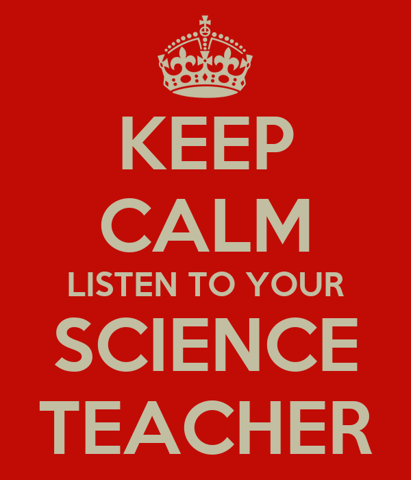 KEEP CALM LISTEN TO YOUR SCIENCE TEACHER