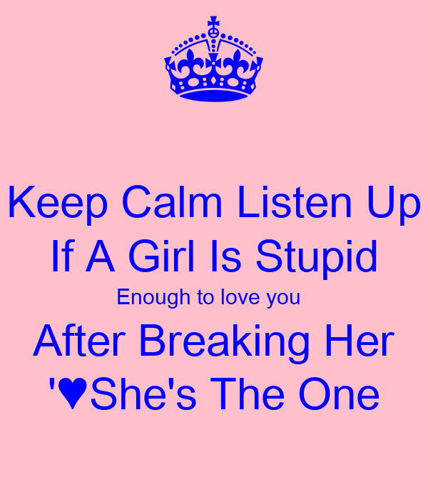Keep Calm Listen Up If A Girl Is Stupid Enough to love you   After Breaking Her '♥She's The One