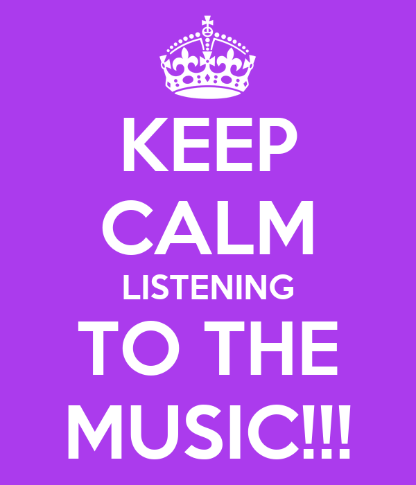 KEEP CALM LISTENING TO THE MUSIC!!!