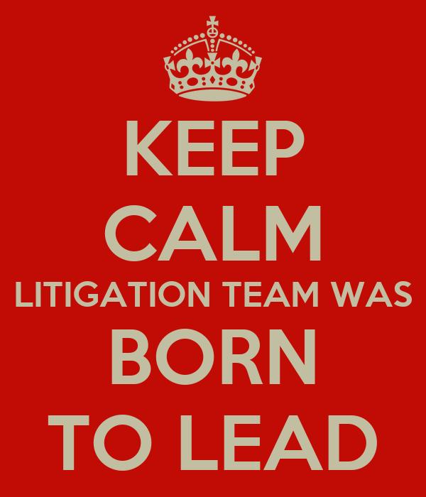 KEEP CALM LITIGATION TEAM WAS BORN TO LEAD