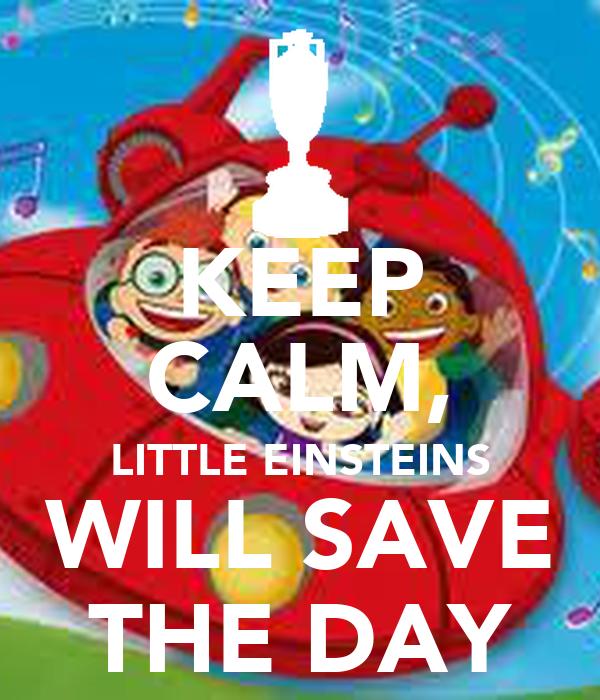 KEEP CALM, LITTLE EINSTEINS WILL SAVE THE DAY