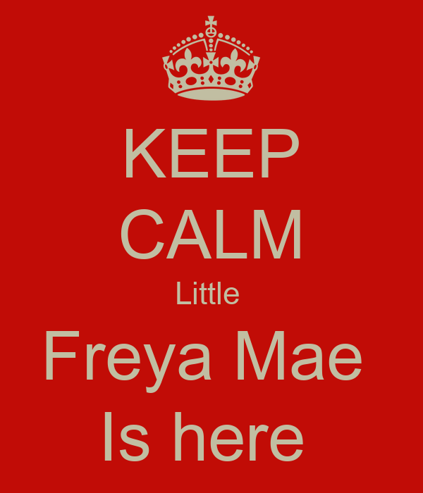 KEEP CALM Little  Freya Mae  Is here