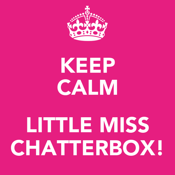 KEEP CALM  LITTLE MISS CHATTERBOX!