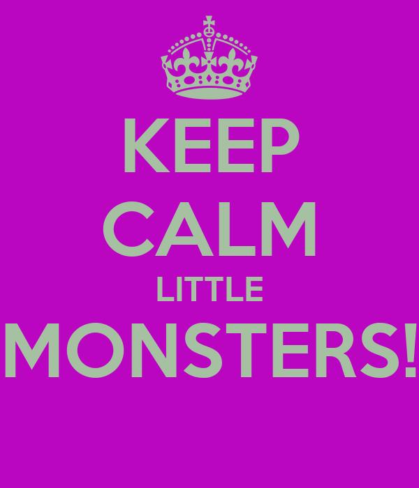 KEEP CALM LITTLE MONSTERS!
