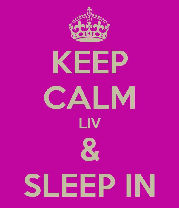 KEEP CALM LIV & SLEEP IN
