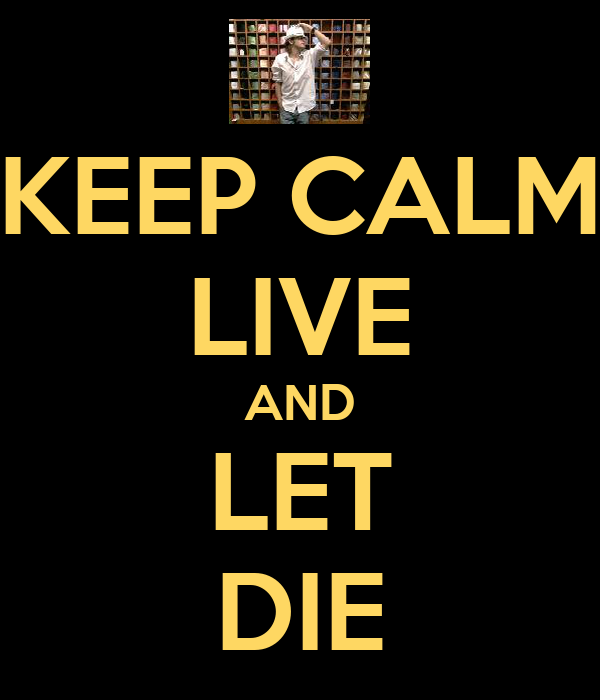 KEEP CALM LIVE AND LET DIE