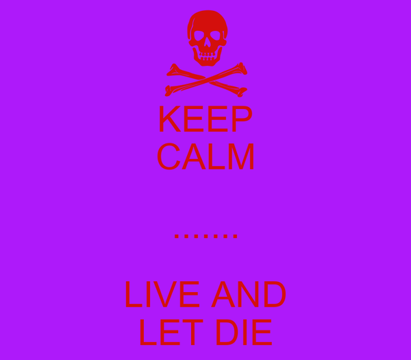 KEEP CALM ....... LIVE AND LET DIE